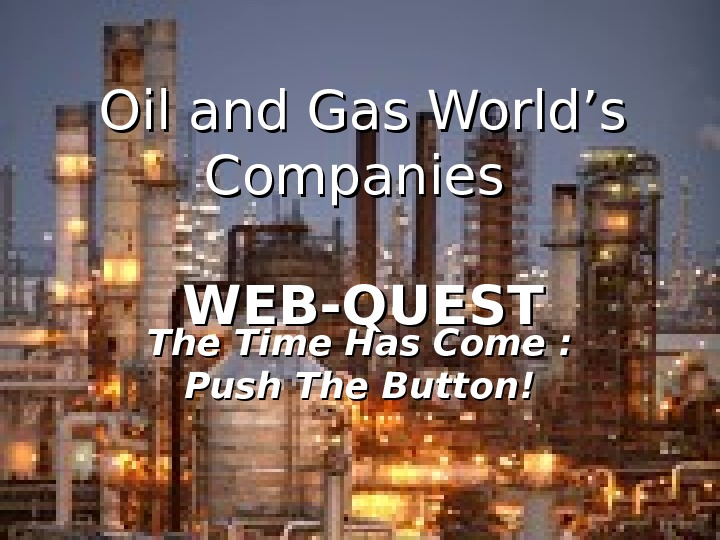 Oil and Gas World's Companies WEB-QUEST The Time Has Come : Push The
