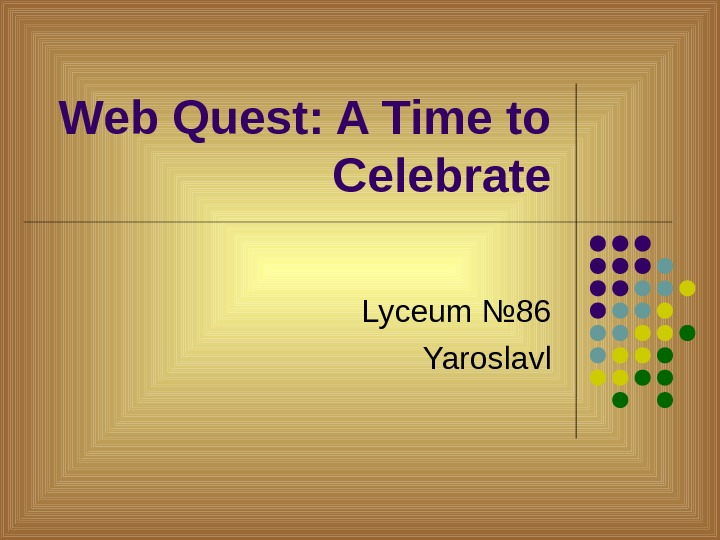 Web Quest: A Time to Celebrate Lyceum № 86 Yaroslavl