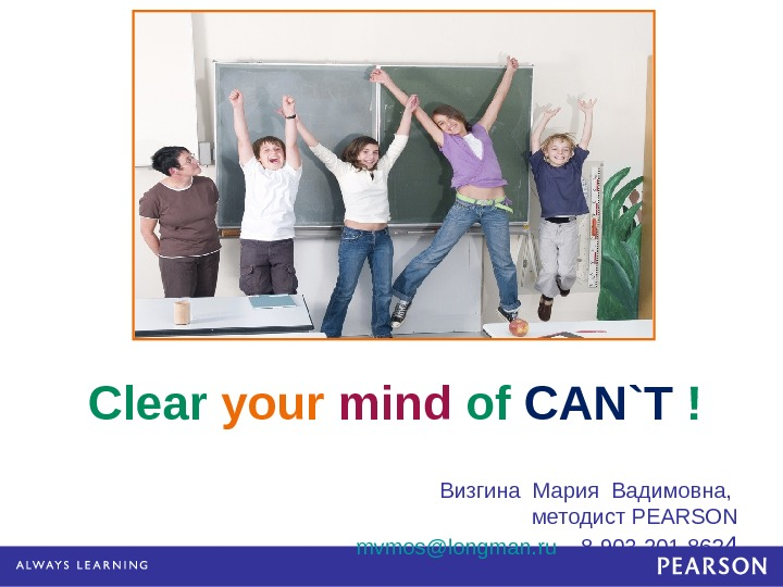 Clear your  mind of CAN`T ! Визгина Мария Вадимовна,  методист PEARSON mvmos@longman. ru 8