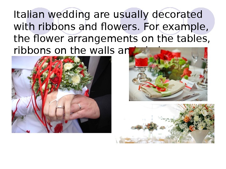 Italian wedding are usually decorated with ribbons and flowers. For example,  the flower