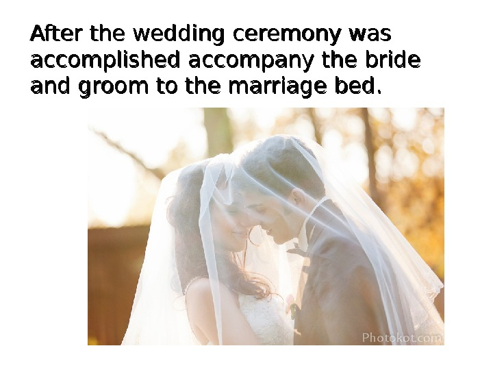 After the wedding ceremony was accomplished accompany the bride and groom to the marriage bed.