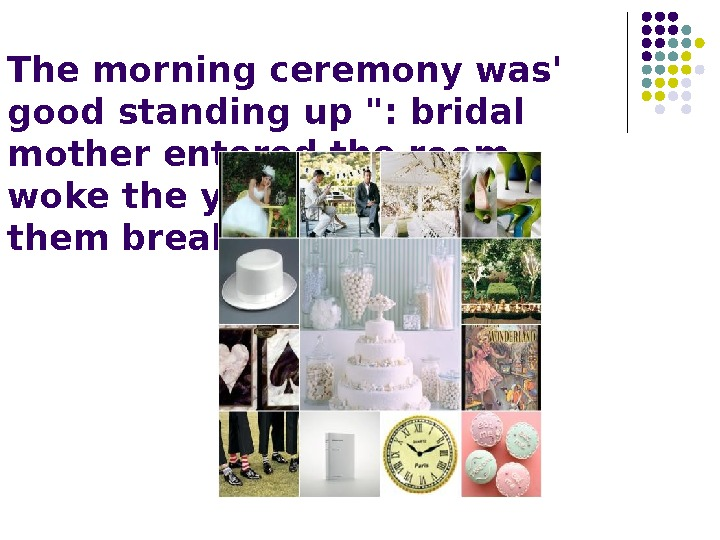 The morning ceremony was' good standing up : bridal mother entered the room,