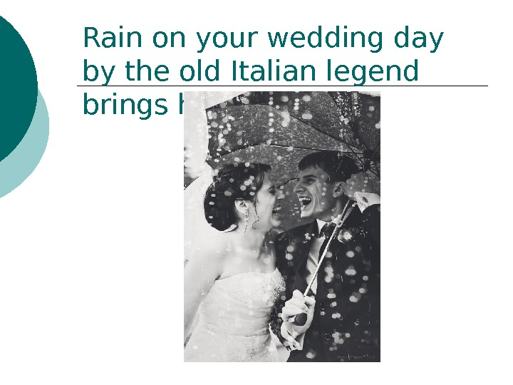 Rain on your wedding day by the old Italian legend brings happiness.