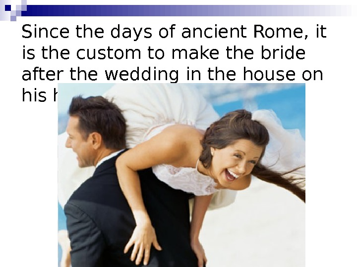 Since the days of ancient Rome, it is the custom to make the bride