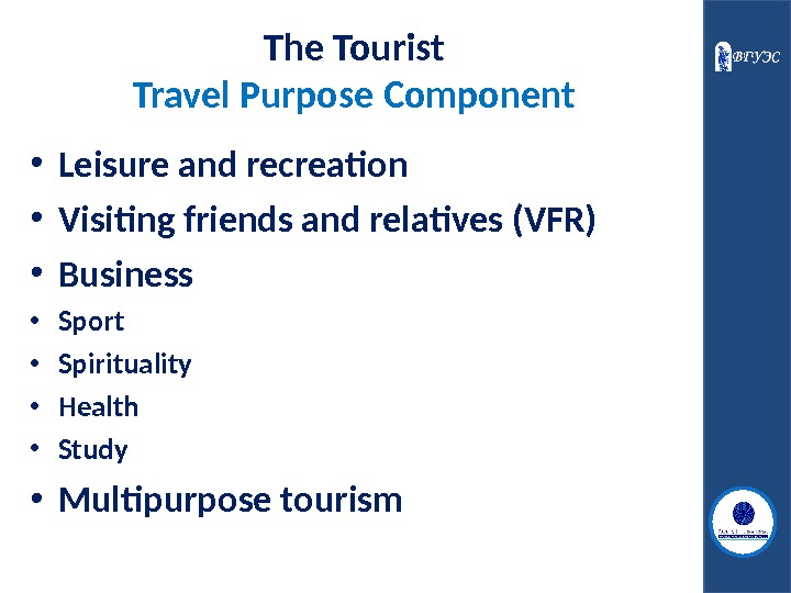 The Tourist Travel Purpose Component • L eisure and recreation • V isiting friends and relatives
