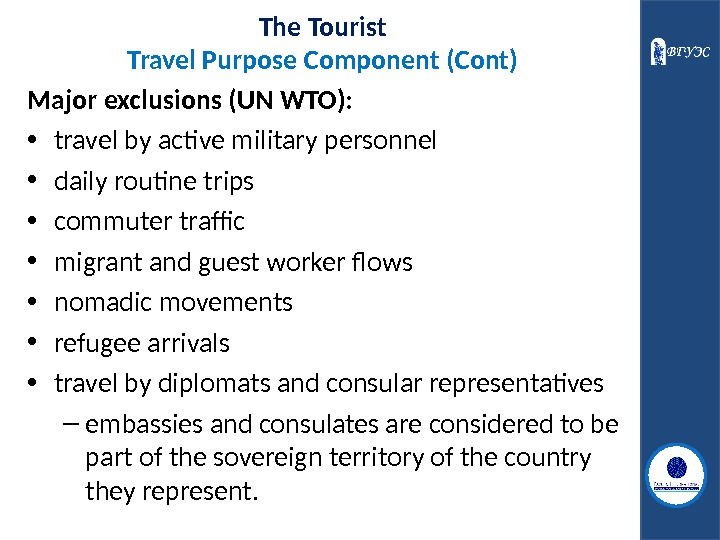 The Tourist Travel Purpose Component (Cont) Major exclusions (UN WTO):  • travel by active military