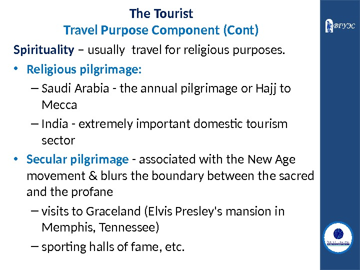 The Tourist Travel Purpose Component (Cont) Spirituality – usually travel for religious purposes.  • Religious