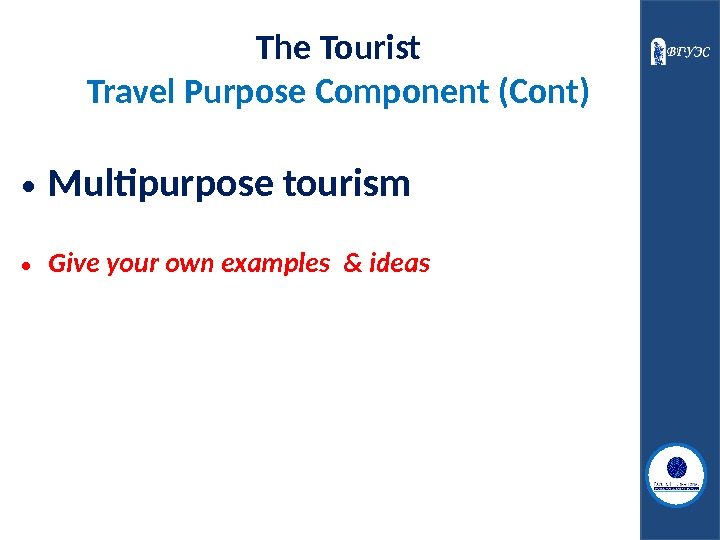 • Multipurpose tourism • Give your own examples & ideas The Tourist Travel Purpose Component