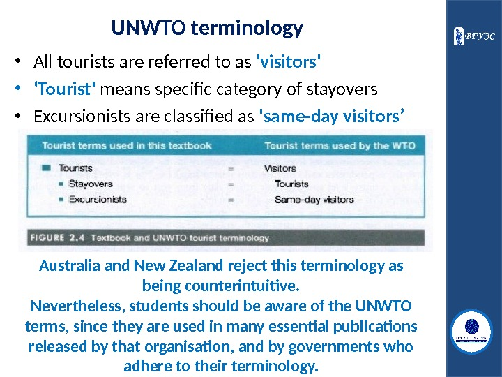 UNWTO terminology • All tourists are referred to as 'visitors'  • ' Tourist' means specific