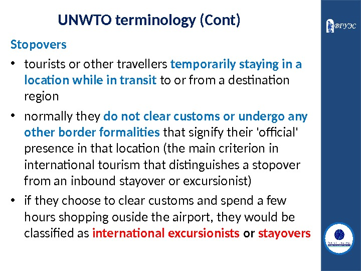 UNWTO terminology (Cont) Stopovers • tourists or other travellers temporarily staying in a location while in