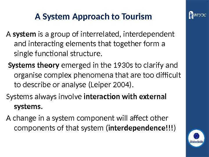 A System Approach to Tourism A system is a group of interrelated, interdependent and interacting elements
