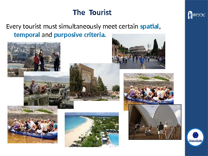 The Tourist Every tourist must simultaneously meet certain spatial ,  temporal and purposive criteria.