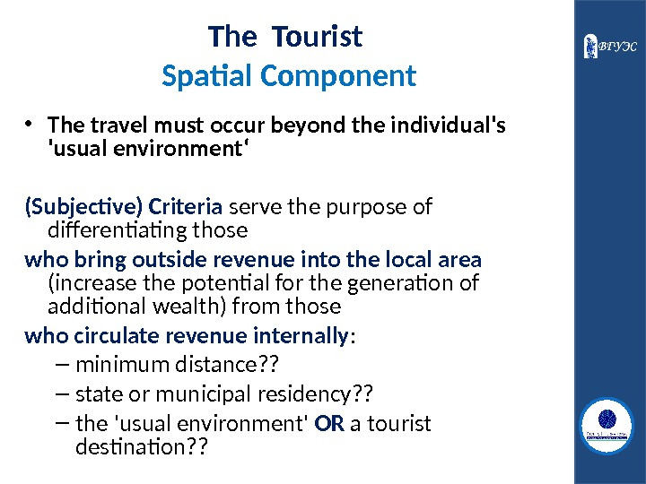 The Tourist  Spatial Component • The travel must occur beyond the individual's 'usual environment' (Subjective)