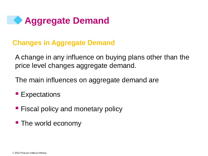 © 2012 Pearson Addison-Wesley Aggregate Demand Changes in Aggregate Demand A change in any influence on