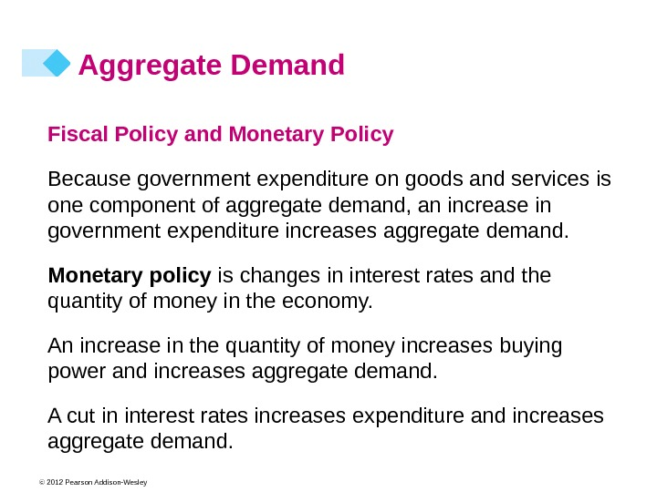 © 2012 Pearson Addison-Wesley Aggregate Demand Fiscal Policy and Monetary Policy  Because government expenditure on