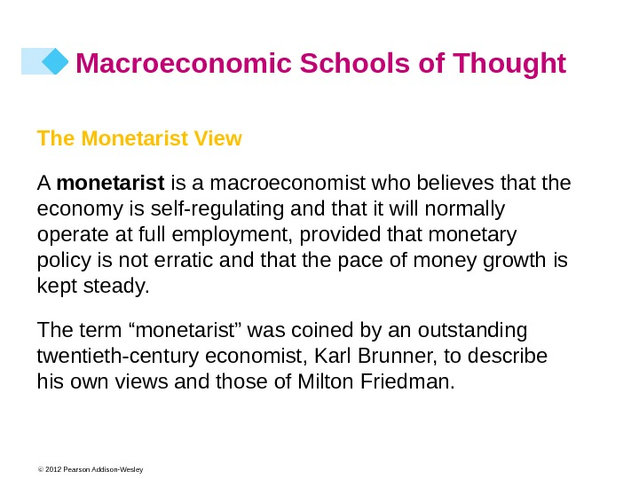 © 2012 Pearson Addison-Wesley Macroeconomic Schools of Thought The Monetarist View A monetarist  is a