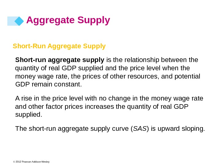 © 2012 Pearson Addison-Wesley. Short-Run Aggregate Supply Short-run aggregate supply is the relationship between the quantity