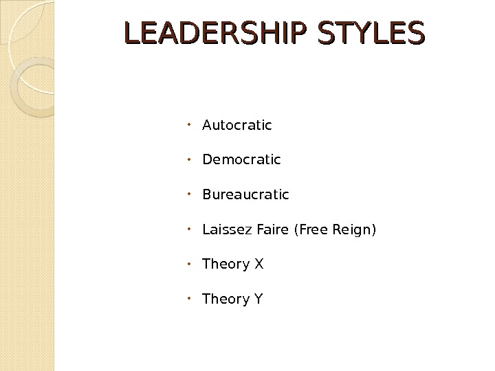 LEADERSHIP STYLES • Autocratic • Democratic • Bureaucratic • Laissez Faire (Free Reign) • Theory X