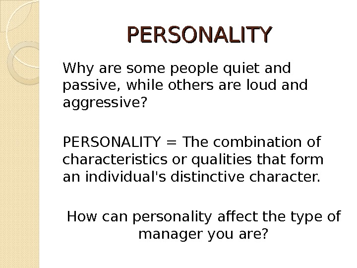 PERSONALITY Why are some people quiet and passive, while others are loud and aggressive? PERSONALITY =