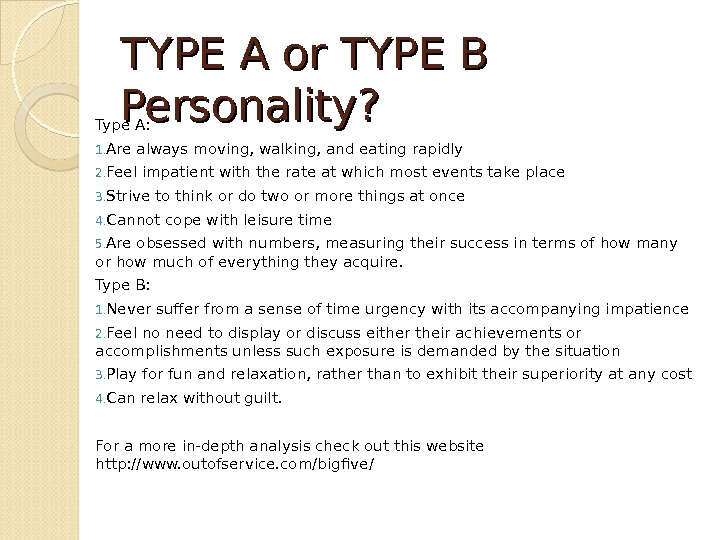 TYPE A or TYPE B Personality? Type A:  1. Are always moving, walking, and eating