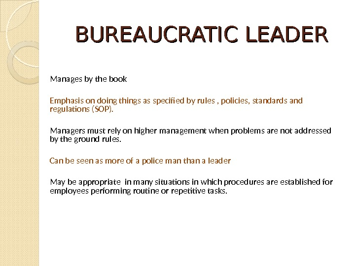 BUREAUCRATIC LEADER Manages by the book Emphasis on doing things as specified by rules , policies,