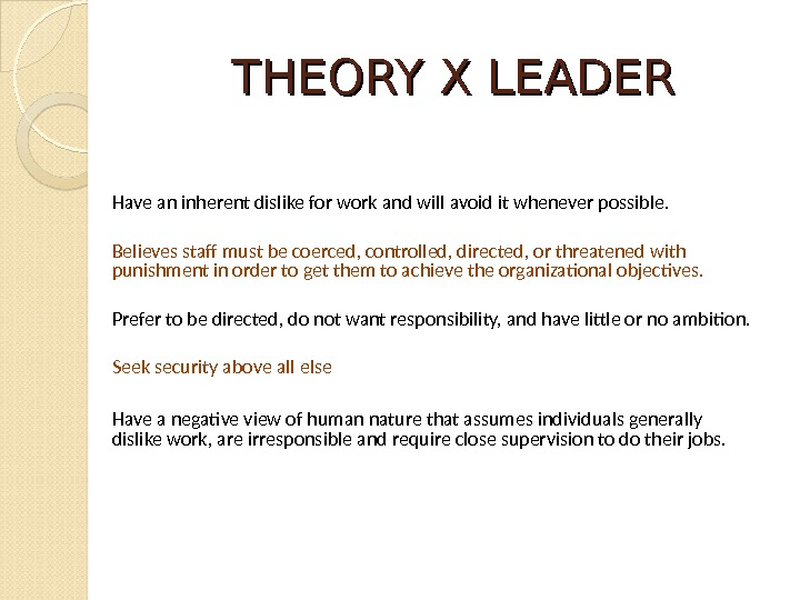 THEORY X LEADER Have an inherent dislike for work and will avoid it whenever possible. Believes