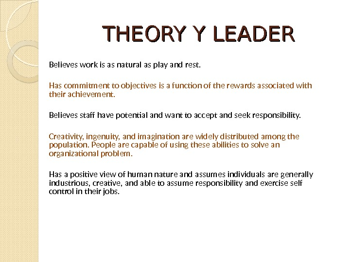 THEORY Y LEADER Believes work is as natural as play and rest.  Has commitment to