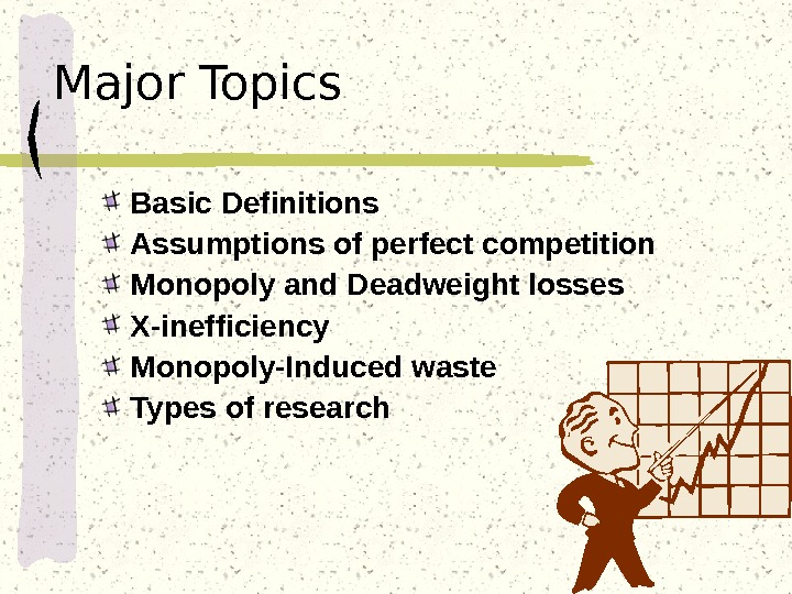 Major Topics Basic Definitions Assumptions of perfect competition Monopoly and Deadweight losses X-inefficiency Monopoly-Induced waste Types