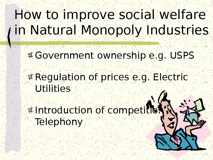 How to improve social welfare in Natural Monopoly Industries Government ownership e. g. USPS Regulation of
