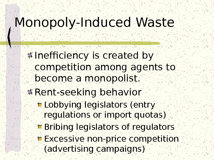 Monopoly-Induced Waste Inefficiency is created by competition among agents to become a monopolist. Rent-seeking behavior Lobbying
