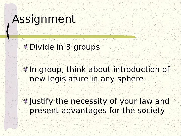 Assignment Divide in 3 groups In group, think about introduction of new legislature in any sphere