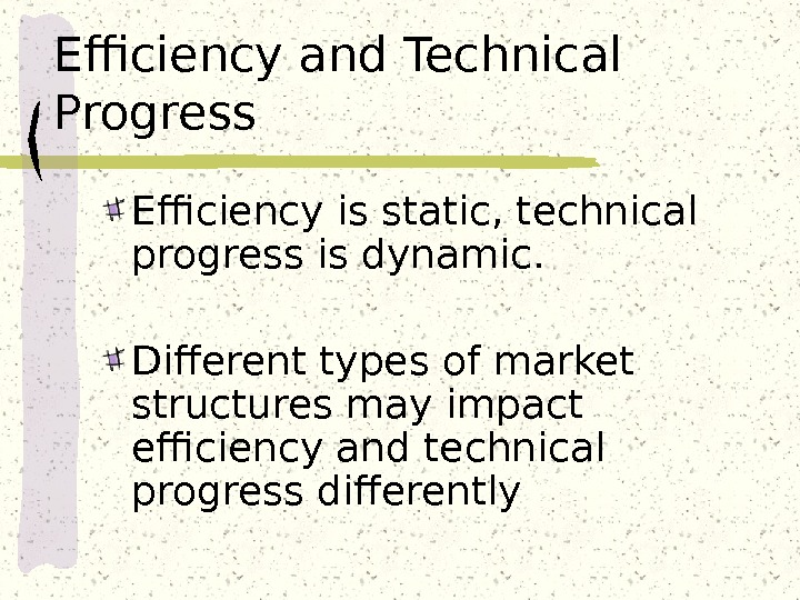 Efficiency and Technical Progress Efficiency is static, technical progress is dynamic.  Different types of market
