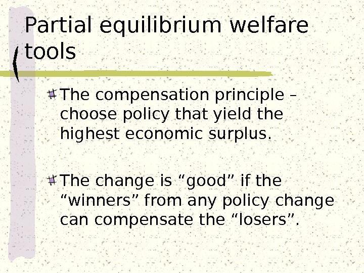 Partial equilibrium welfare tools The compensation principle – choose policy that yield the highest economic surplus.