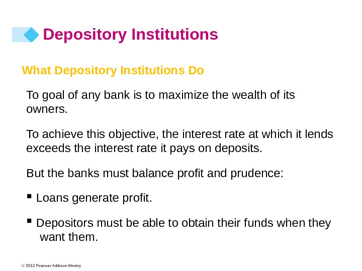 © 2012 Pearson Addison-Wesley What Depository Institutions Do To goal of any bank is to maximize