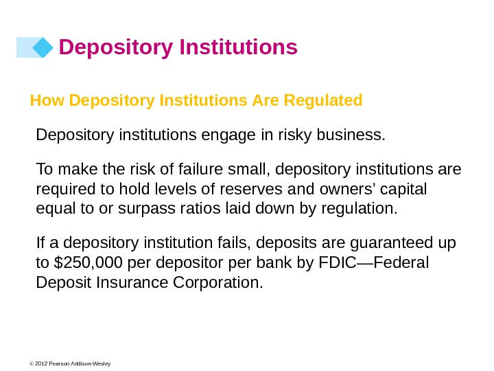 © 2012 Pearson Addison-Wesley How Depository Institutions Are Regulated Depository institutions engage in risky business. To