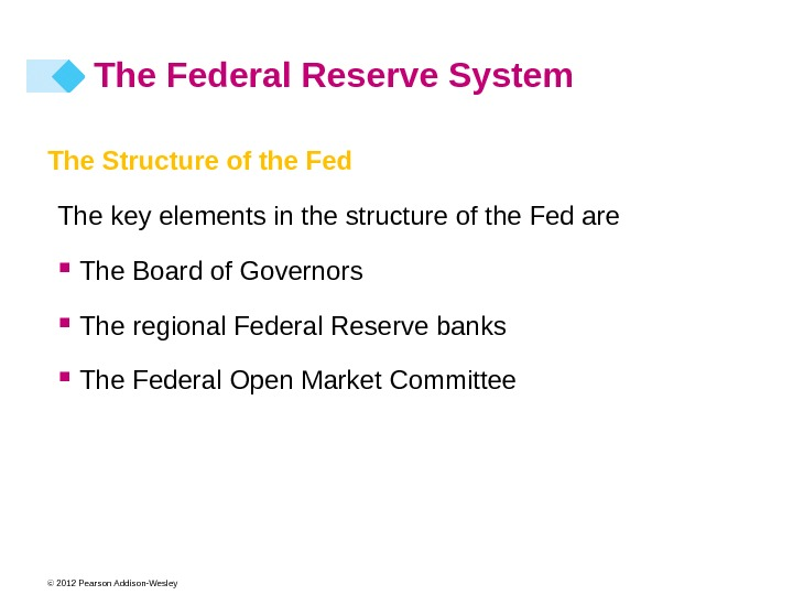 © 2012 Pearson Addison-Wesley The Structure of the Fed The key elements in the structure of