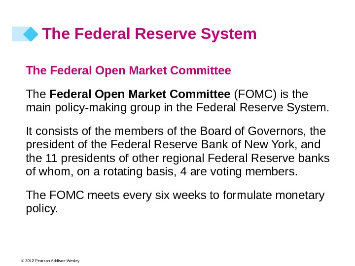 © 2012 Pearson Addison-Wesley The Federal Open Market Committee (FOMC) is the main policy-making group in