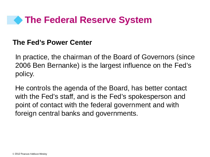 © 2012 Pearson Addison-Wesley The Fed's Power Center In practice, the chairman of the Board of