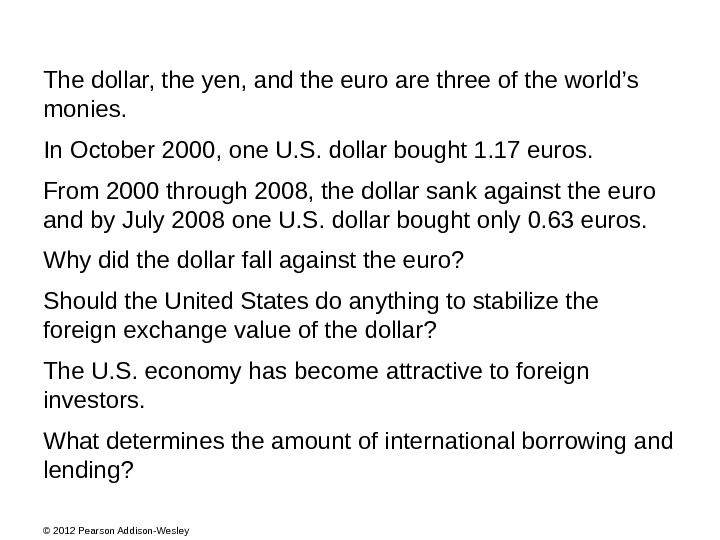 © 2012 Pearson Addison-Wesley The dollar, the yen, and the euro are three of the world's