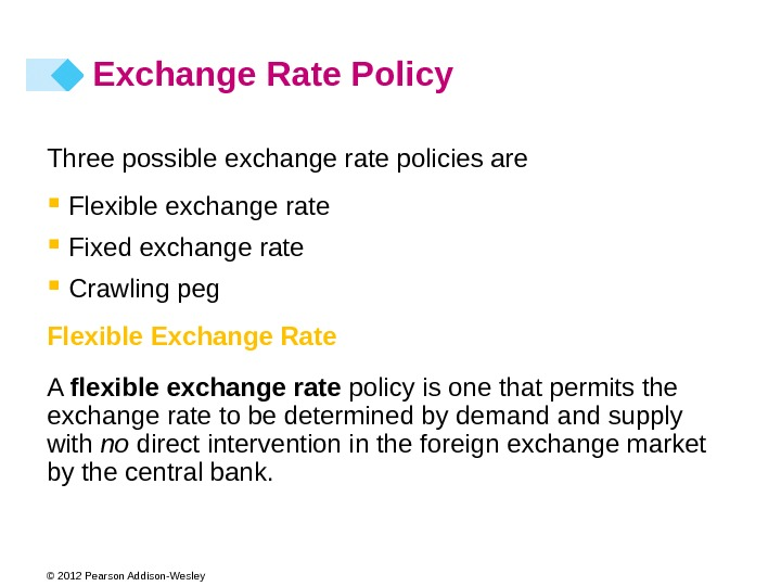 © 2012 Pearson Addison-Wesley Exchange Rate Policy Three possible exchange rate policies are  Flexible exchange