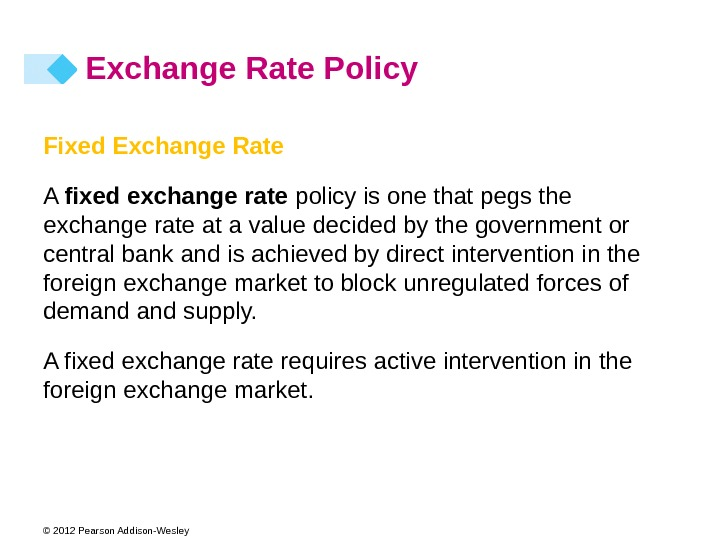 © 2012 Pearson Addison-Wesley Fixed Exchange Rate A fixed exchange rate policy is one that pegs