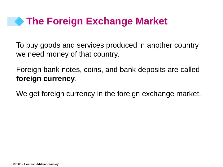 © 2012 Pearson Addison-Wesley The Foreign Exchange Market To buy goods and services produced in another