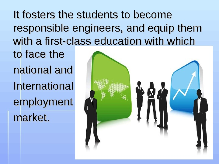 It fosters the students to become responsible engineers, and equip them with a first-class education with