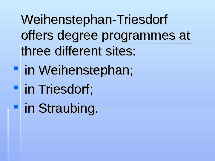 Weihenstephan-Triesdorf offers degree programmes at three different sites: in Weihenstephan; in Triesdorf; in Straubing.