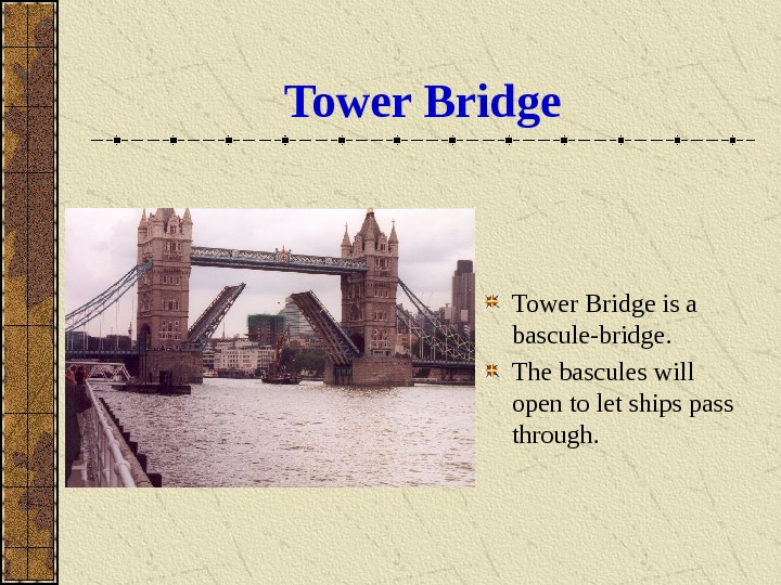 Tower Bridge is a bascule-bridge.  The bascules will open to let ships pass