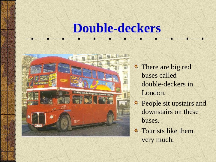 Double-deckers There are big red buses called double-deckers in London.  People sit upstairs