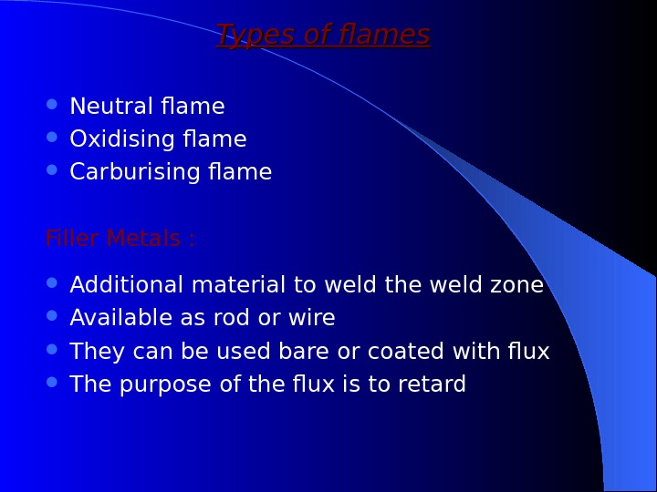 Types of flames Neutral flame Oxidising flame Carburising flame Filler Metals :  Additional material to