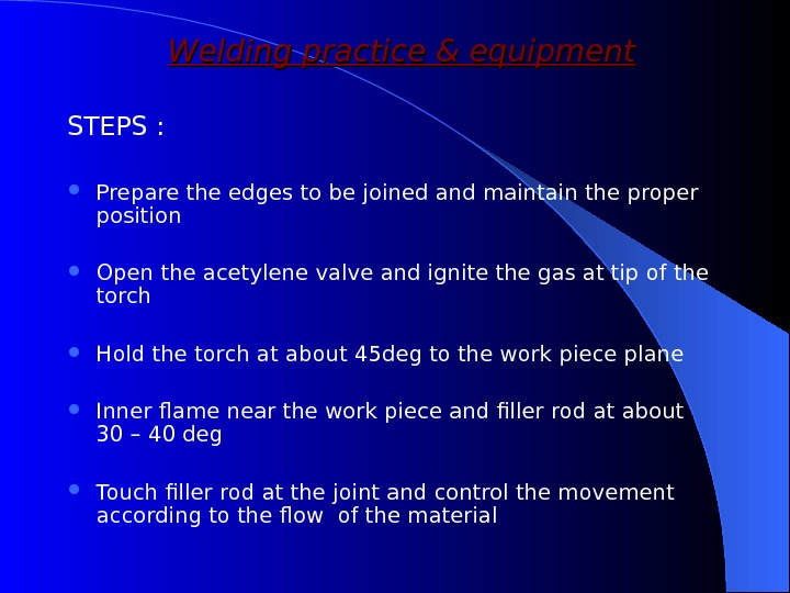Welding practice & equipment STEPS :  Prepare the edges to be joined and maintain the