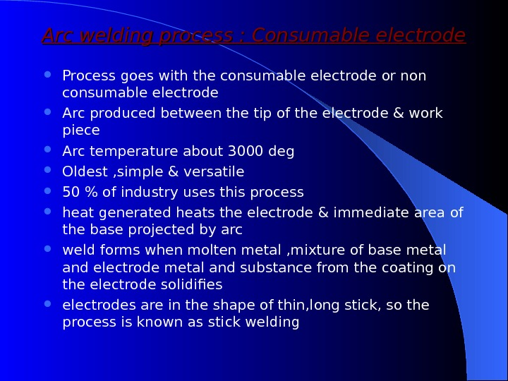 Arc welding process : Consumable electrode Process goes with the consumable electrode or non consumable electrode