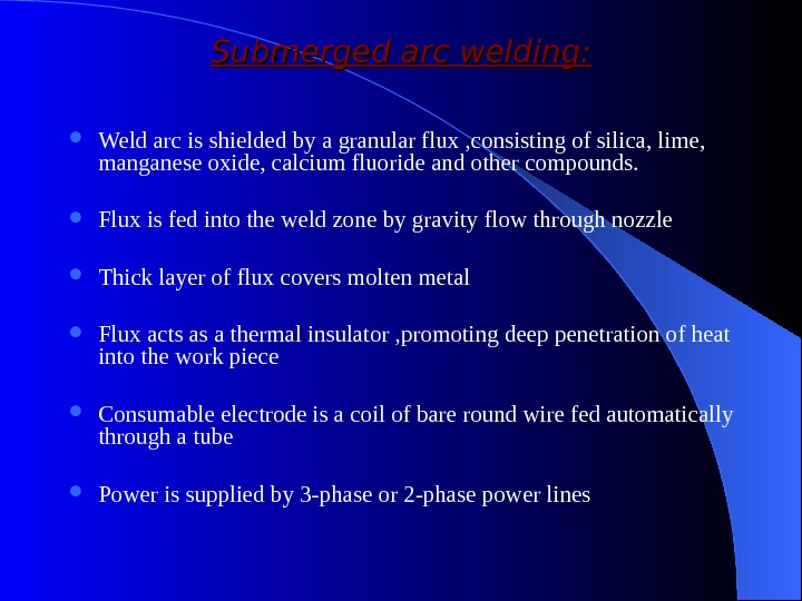Submerged arc welding:  Weld arc is shielded by a granular flux , consisting of silica,